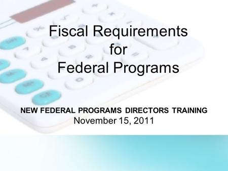 Fiscal Requirements for Federal Programs NEW FEDERAL PROGRAMS DIRECTORS TRAINING November 15, 2011.