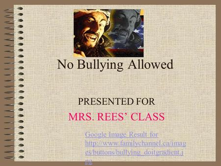 No Bullying Allowed PRESENTED FOR MRS. REES CLASS Google Image Result for  es/buttons/bullying_doitgradient.j pg.