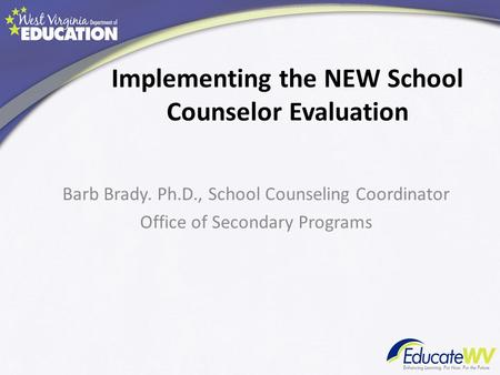 Implementing the NEW School Counselor Evaluation Barb Brady. Ph.D., School Counseling Coordinator Office of Secondary Programs.