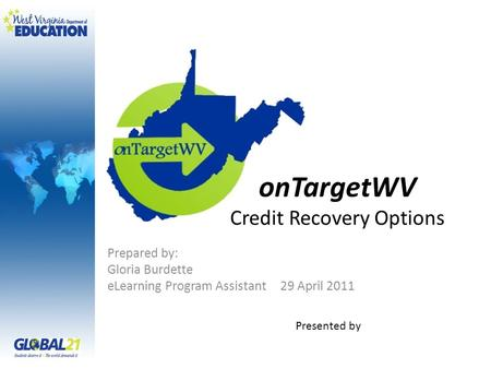 OnTargetWV Credit Recovery Options Prepared by: Gloria Burdette eLearning Program Assistant 29 April 2011 Presented by.
