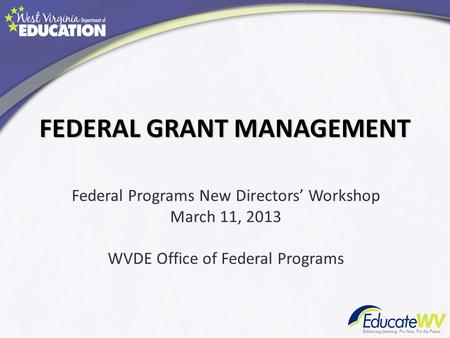 FEDERAL GRANT MANAGEMENT Federal Programs New Directors Workshop March 11, 2013 WVDE Office of Federal Programs.