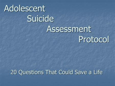 Adolescent Suicide Assessment Protocol 20 Questions That Could Save a Life.