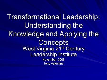 Transformational Leadership: Understanding the Knowledge and Applying the Concepts West Virginia 21 st Century Leadership Institute November, 2008 Jerry.