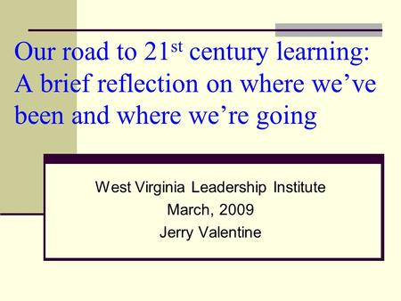Our <strong>road</strong> to 21 st century learning: A brief reflection on where weve been and where were going West Virginia Leadership Institute March, 2009 Jerry Valentine.