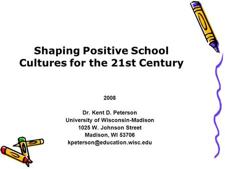 Shaping Positive School Cultures for the 21st Century 2008 Dr. Kent D. Peterson University of Wisconsin-Madison 1025 W. Johnson Street Madison, WI 53706.