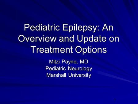 1 Pediatric Epilepsy: An Overview and Update on Treatment Options Mitzi Payne, MD Pediatric Neurology Marshall University.