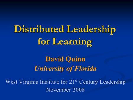 Distributed Leadership for Learning David Quinn University of Florida West Virginia Institute for 21 st Century Leadership November 2008.