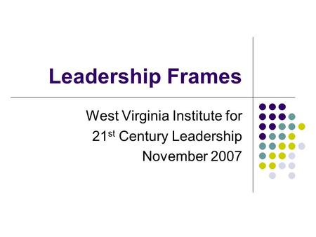 Leadership Frames West Virginia Institute for 21 st Century Leadership November 2007.