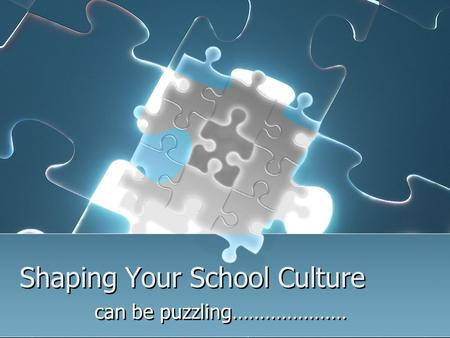 Shaping Your School Culture can be puzzling…………………