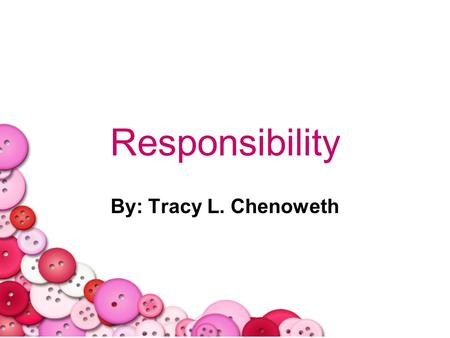 Responsibility By: Tracy L. Chenoweth. 2/28/20142 Opening Question When you think of the word responsibility what kinds of things come to mind? Lets collectively.