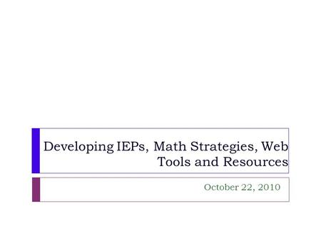 Developing IEPs, Math Strategies, Web Tools and Resources October 22, 2010.