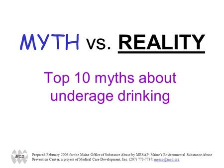 MYTH vs. REALITY Top 10 myths about underage drinking Prepared February 2006 for the Maine Office of Substance Abuse by MESAP: Maines Environmental Substance.