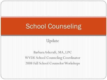 Update Barbara Ashcraft, MA, LPC WVDE School Counseling Coordinator 2008 Fall School Counselor Workshops School Counseling.