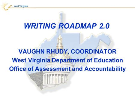 WRITING ROADMAP 2.0 VAUGHN RHUDY, COORDINATOR West Virginia Department of Education Office of Assessment and Accountability.