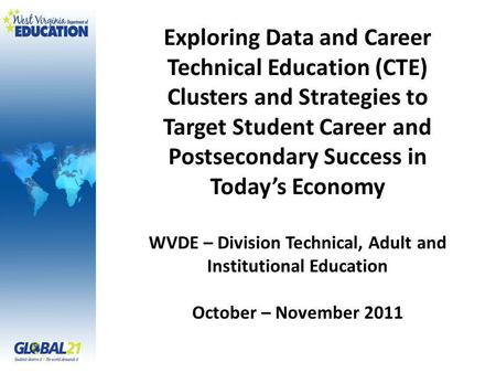 Exploring Data and Career Technical Education (CTE) Clusters and Strategies to Target Student Career and Postsecondary Success in Todays Economy WVDE –