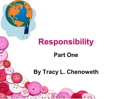 Responsibility Part One By Tracy L. Chenoweth. 2 Opening Question When you think of the word responsibility what kinds of things come to mind? Lets collectively.