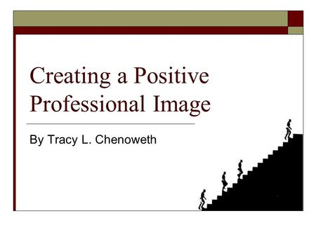 Creating a Positive Professional Image By Tracy L. Chenoweth.