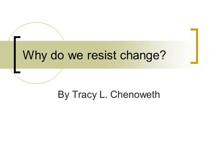 Why do we resist change? By Tracy L. Chenoweth. F.A.C.T The only one who like change is a wet baby. (haha)