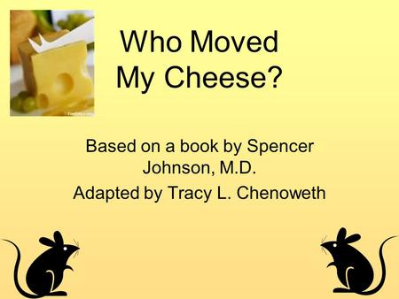 Who Moved My Cheese? Based on a book by Spencer Johnson, M.D. Adapted by Tracy L. Chenoweth.