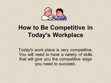 How to Be Competitive in Today's Workplace Today's work place is very competitive. You will need to have a variety of skills that will give you the competitive.