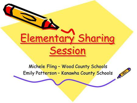 Elementary Sharing Session Michele Fling – Wood County Schools Emily Patterson – Kanawha County Schools.