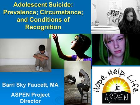 Adolescent Suicide: Prevalence; Circumstance; and Conditions of Recognition Barri Sky Faucett, MA ASPEN Project Director.
