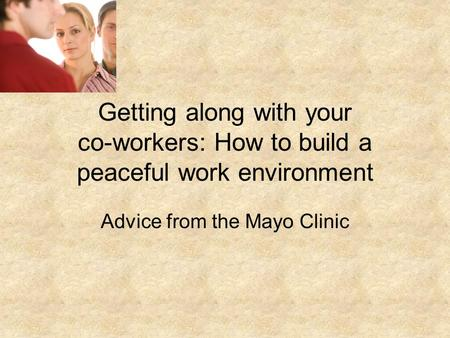 Getting along with your co-workers: How to build a peaceful work environment Advice from the Mayo Clinic.