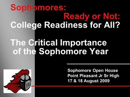 Sophomores: Ready or Not: College Readiness for All? The Critical Importance of the Sophomore Year Sophomore Open House Point Pleasant Jr Sr High 17 &