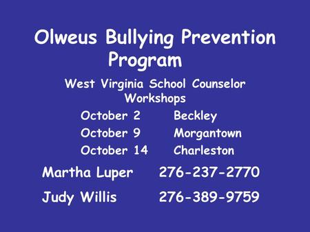 Olweus Bullying Prevention Program West Virginia School Counselor Workshops October 2 Beckley October 9Morgantown October 14Charleston Martha Luper 276-237-2770.
