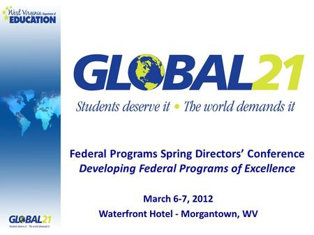 March 6-7, 2012 Waterfront Hotel - Morgantown, WV Federal Programs Spring Directors Conference Developing Federal Programs of Excellence.
