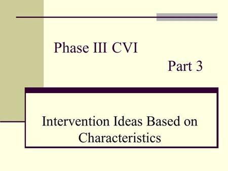 Phase III CVI Part 3 Intervention Ideas Based on Characteristics.