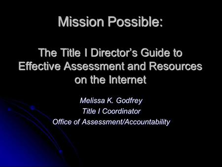 Mission Possible: The Title I Directors Guide to Effective Assessment and Resources on the Internet Melissa K. Godfrey Title I Coordinator Office of Assessment/Accountability.