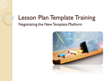 Lesson Plan Template Training Negotiating the New Template Platform.