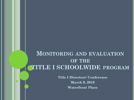 M ONITORING AND EVALUATION OF THE TITLE I SCHOOLWIDE PROGRAM Title I Directors Conference March 9, 2010 Waterfront Place.