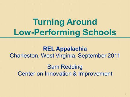 1 Turning Around Low-Performing Schools REL Appalachia Charleston, West Virginia, September 2011 Sam Redding Center on Innovation & Improvement.