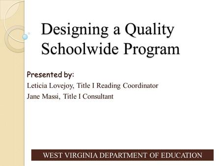 Designing a Quality Schoolwide Program Presented by: Leticia Lovejoy, Title I Reading Coordinator Jane Massi, Title I Consultant WEST VIRGINIA DEPARTMENT.