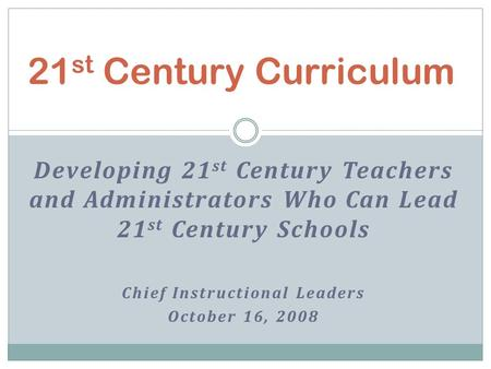 Developing 21 st Century Teachers and Administrators Who Can Lead 21 st Century Schools Chief Instructional Leaders October 16, 2008 21 st Century Curriculum.