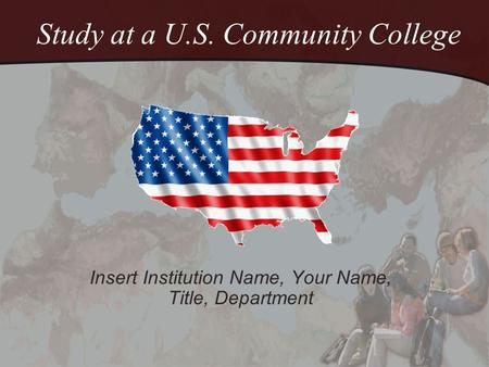 Study at a U.S. Community College Insert Institution Name, Your Name, Title, Department.