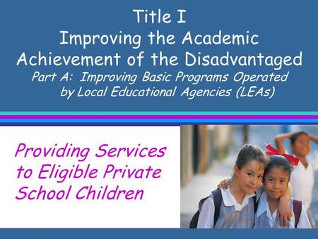 Title I Improving the Academic Achievement of the Disadvantaged Part A: Improving Basic Programs Operated by Local Educational Agencies (LEAs) Providing.