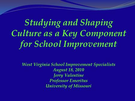 Studying and Shaping Culture as a Key Component for School Improvement West Virginia School Improvement Specialists August 18, 2010 Jerry Valentine Professor.