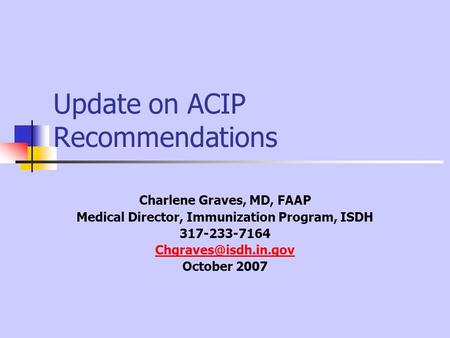 Update on ACIP Recommendations Charlene Graves, MD, FAAP Medical Director, Immunization Program, ISDH 317-233-7164 October 2007.