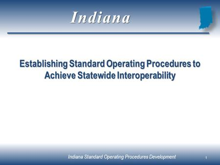 Indiana Standard Operating Procedures Development Establishing Standard Operating Procedures to Achieve Statewide Interoperability 1 Indiana.