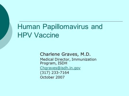 Human Papillomavirus and HPV Vaccine Charlene Graves, M.D. Medical Director, Immunization Program, ISDH (317) 233-7164 October 2007.
