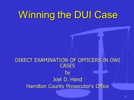 1 Winning the DUI Case DIRECT EXAMINATION OF OFFICERS IN OWI CASES by Joel D. Hand Hamilton County Prosecutors Office.