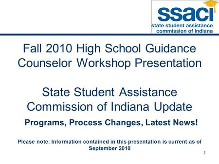 1 Fall 2010 High School Guidance Counselor Workshop Presentation State Student Assistance Commission of Indiana Update Programs, Process Changes, Latest.
