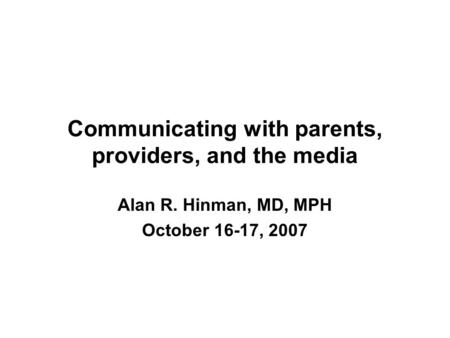 Communicating with parents, providers, and the media Alan R. Hinman, MD, MPH October 16-17, 2007.