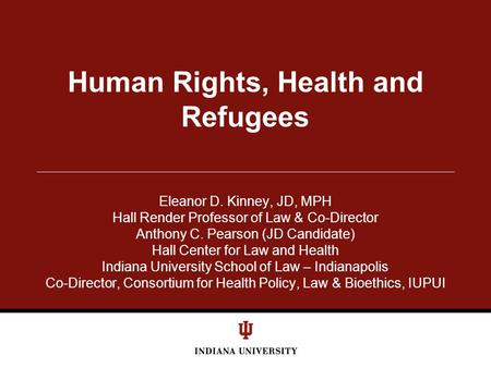 Human Rights, Health and Refugees Eleanor D. Kinney, JD, MPH Hall Render Professor of Law & Co-Director Anthony C. Pearson (JD Candidate) Hall Center for.