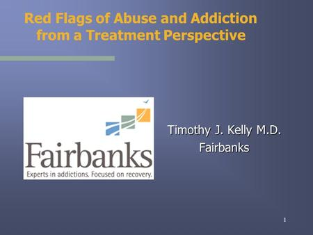1 Red Flags of Abuse and Addiction from a Treatment Perspective Timothy J. Kelly M.D. Fairbanks.