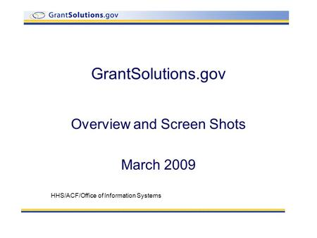 GrantSolutions.gov Overview and Screen Shots March 2009 HHS/ACF/Office of Information Systems.