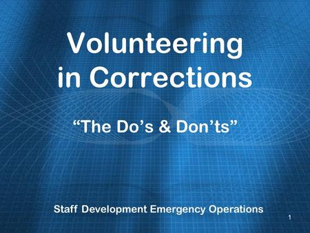 Volunteering in Corrections The Dos & Donts Staff Development Emergency Operations 1.